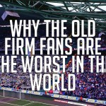 Why The Old Firm Fans Are The Worst Fans In The World
